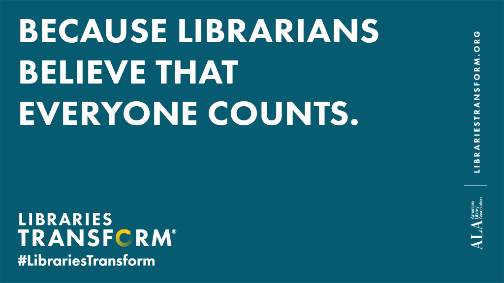 because librarians believe that everyone counts. libraries transform